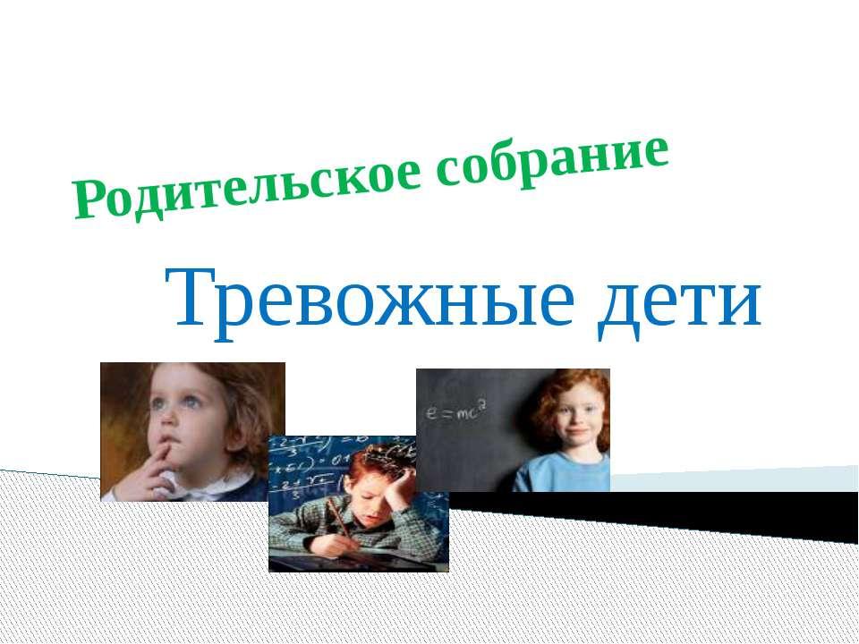 Родительское собрание Тревожные дети