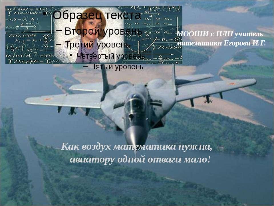 МООШИ с ПЛП учитель математики Егорова И.Г. Как воздух математика нужна, авиа...