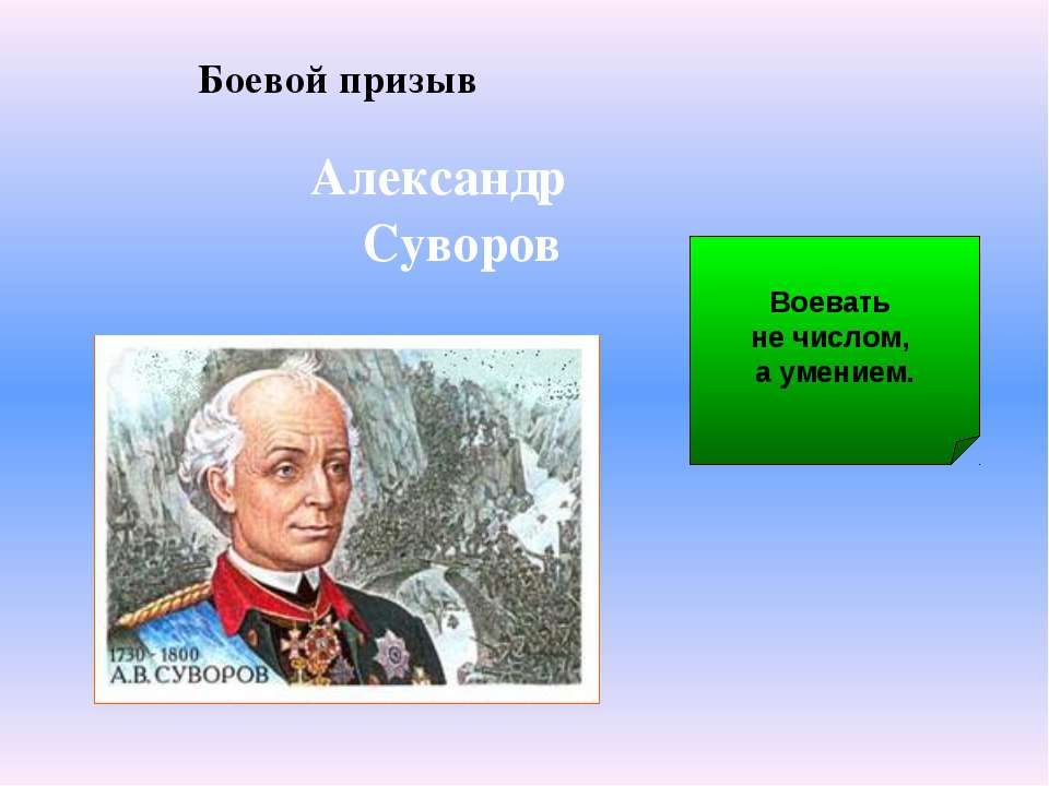 Боевой призыв Александр Суворов Воевать не числом, а умением.