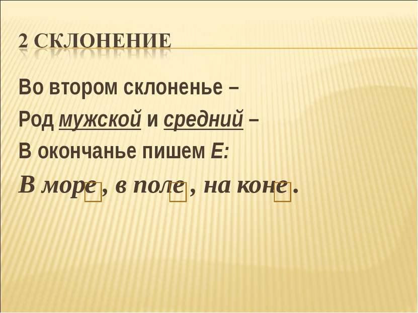 Во втором склоненье – Род мужской и средний – В окончанье пишем Е: В море , в...