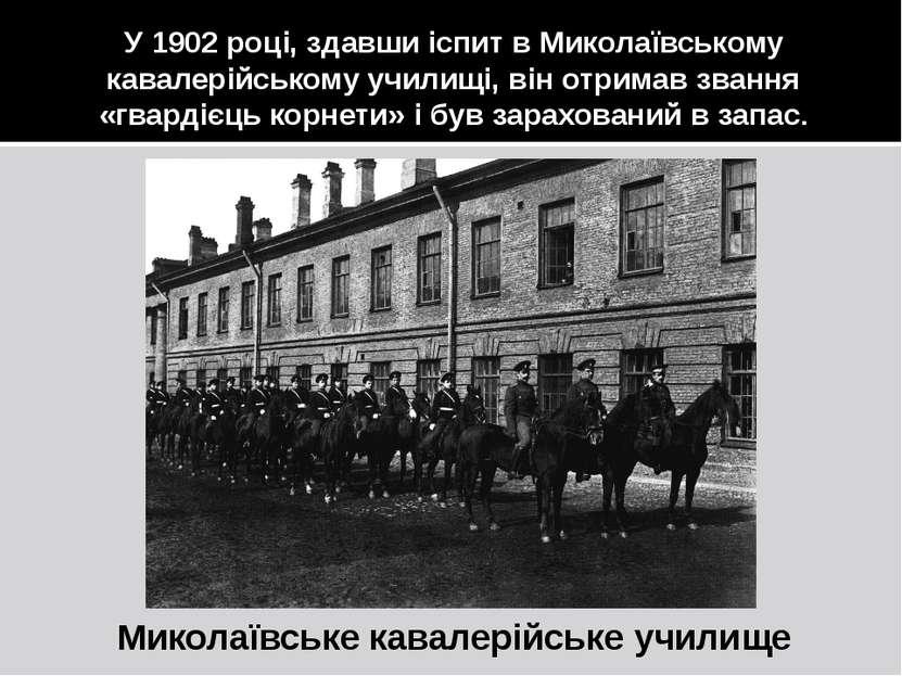 У 1902 році, здавши іспит в Миколаївському кавалерійському училищі, він отрим...