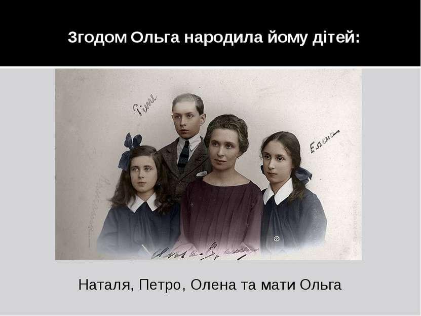 Згодом Ольга народила йому дітей: Наталя, Петро, Олена та мати Ольга