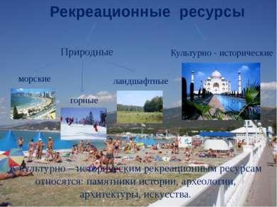 морские горные ландшафтные Рекреационные ресурсы Природные Культурно - истори...