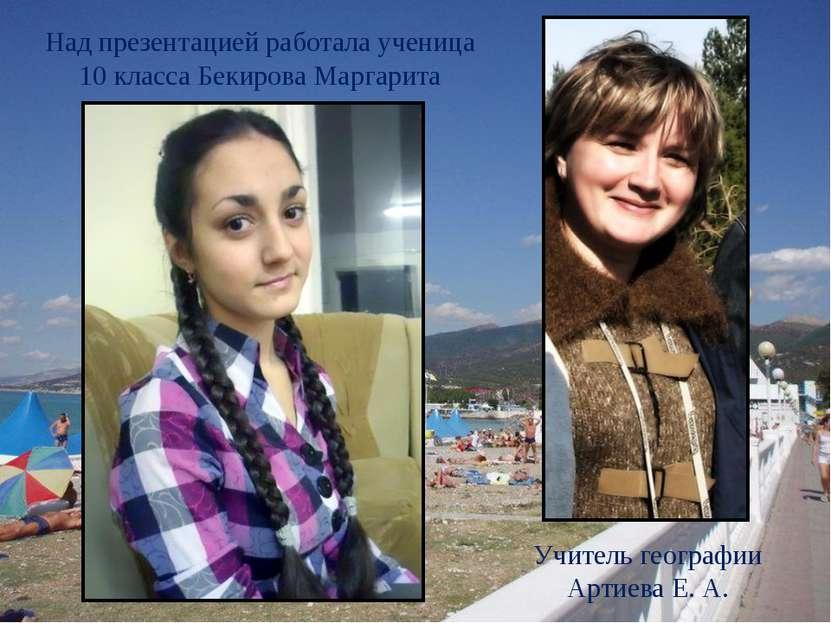 Над презентацией работала ученица 10 класса Бекирова Маргарита Учитель геогра...