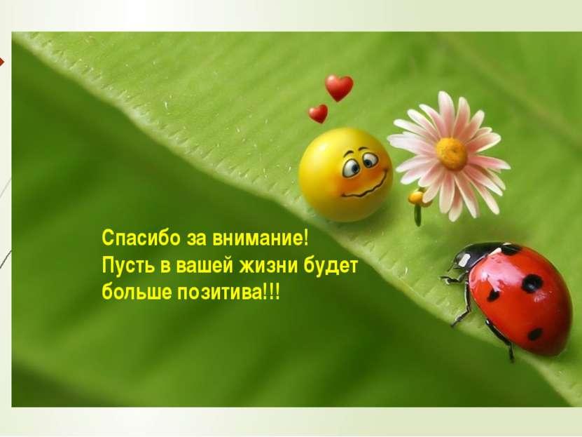 Спасибо за внимание! Пусть в вашей жизни будет больше позитива!!!