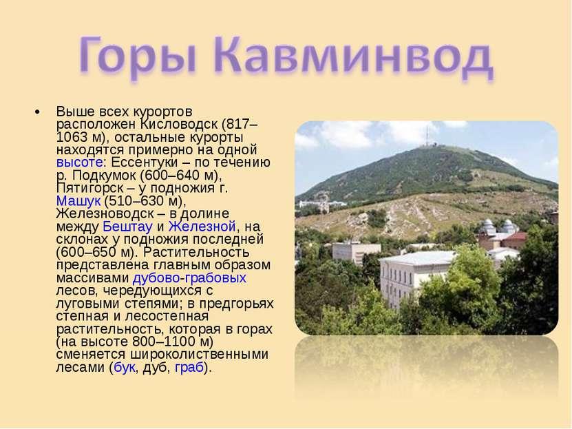 Выше всех курортов расположен Кисловодск (817–1063 м), остальные курорты нахо...
