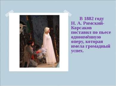 В 1882 году Н.А.Римский-Корсаков поставил по пьесе одноимённую оп...