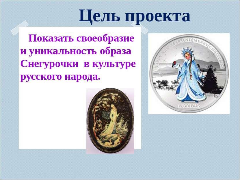 Цель проекта Показать своеобразие и уникальность образа Снегурочки в культуре...