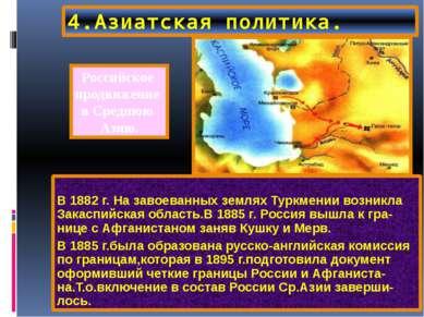 4.Азиатская политика. В 1882 г. На завоеванных землях Туркмении возникла Зака...