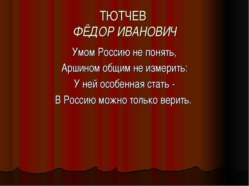 ТЮТЧЕВ ФЁДОР ИВАНОВИЧ Умом Россию не понять, Аршином общим не измерить: У ней...