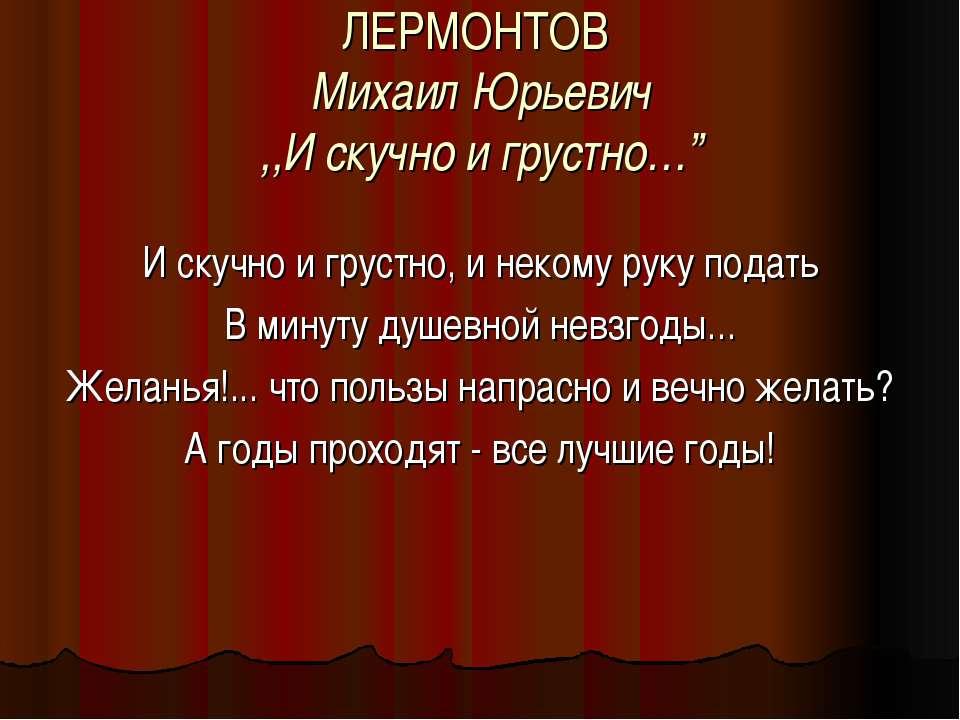"""ЛЕРМОНТОВ Михаил Юрьевич ,,И скучно и грустно…"""" И скучно и грустно, и некому ..."""