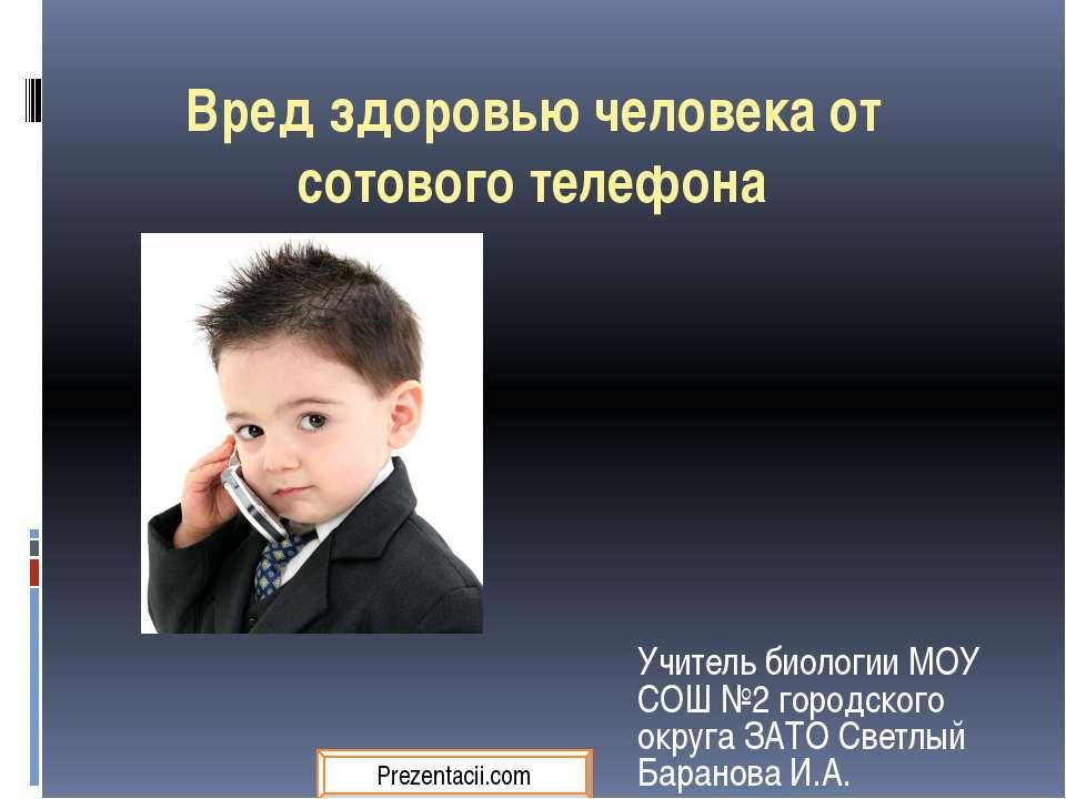 Вред здоровью человека от сотового телефона Учитель биологии МОУ СОШ №2 город...
