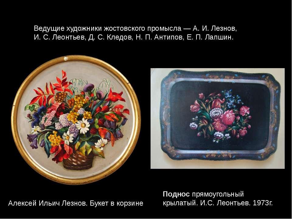 Ведущие художники жостовского промысла— А.И.Лезнов, И.С.Леонтьев, Д.С....