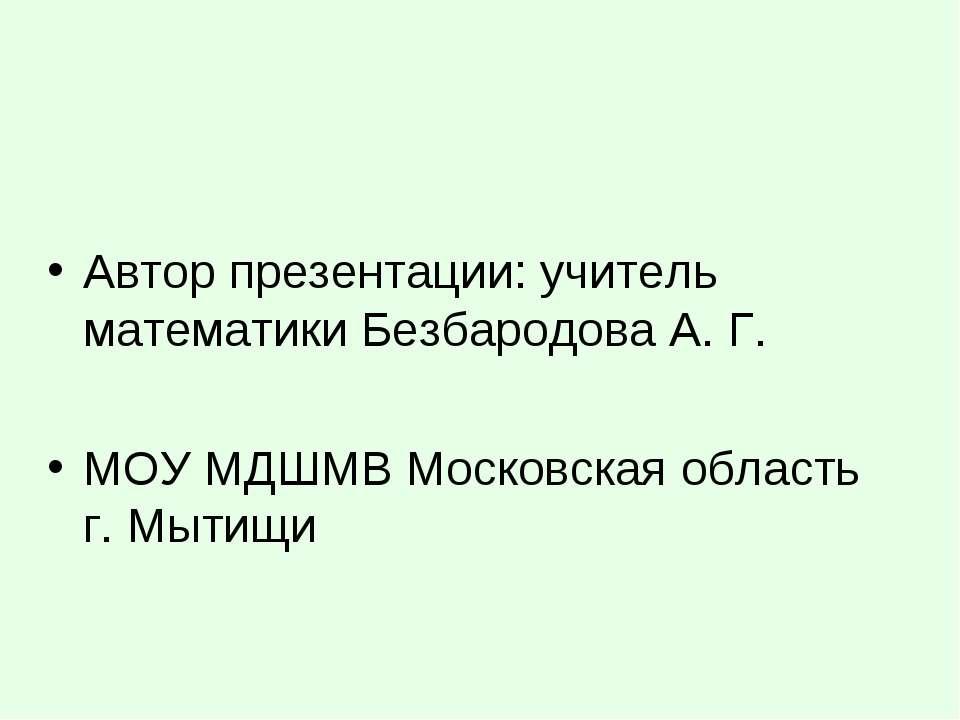 Автор презентации: учитель математики Безбародова А. Г. МОУ МДШМВ Московская ...