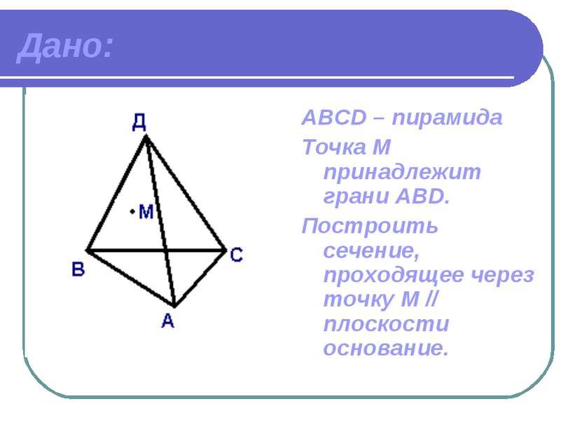 Дано: АВСD – пирамида Точка М принадлежит грани ABD. Построить сечение, прохо...