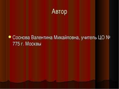 Автор Соснова Валентина Михайловна, учитель ЦО № 775 г. Москвы