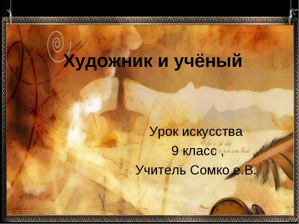Художник и учёный Урок искусства 9 класс , Учитель Сомко е.В.
