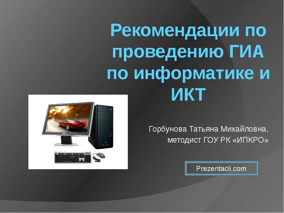 Рекомендации по проведению ГИА по информатике и ИКТ Горбунова Татьяна Михайло...