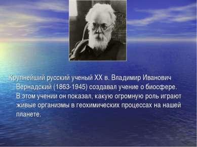 Крупнейший русский ученый ХХ в. Владимир Иванович Вернадский (1863-1945) созд...