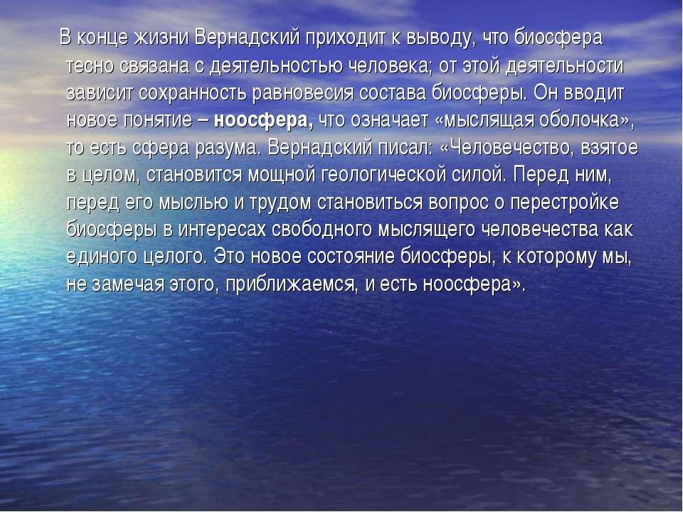 В конце жизни Вернадский приходит к выводу, что биосфера тесно связана с деят...