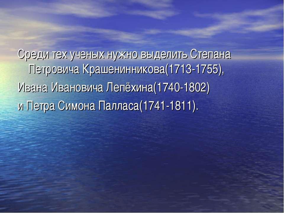 Среди тех ученых нужно выделить Степана Петровича Крашенинникова(1713-1755), ...