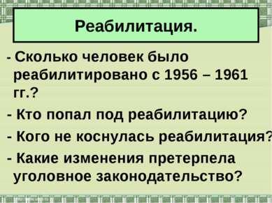 Реабилитация. - Сколько человек было реабилитировано с 1956 – 1961 гг.? - Кто...