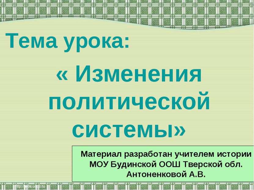 Тема урока: « Изменения политической системы» Материал разработан учителем ис...