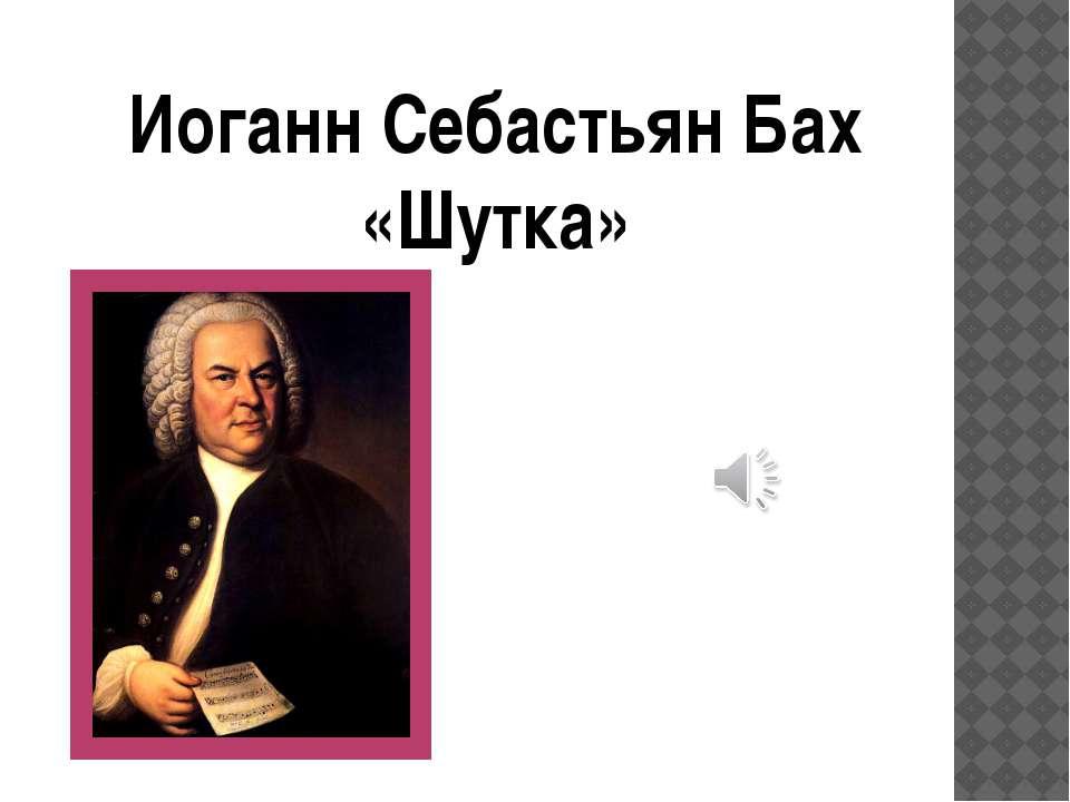 Иоганн Себастьян Бах «Шутка»