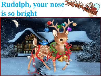 Rudolph, your nose is so bright