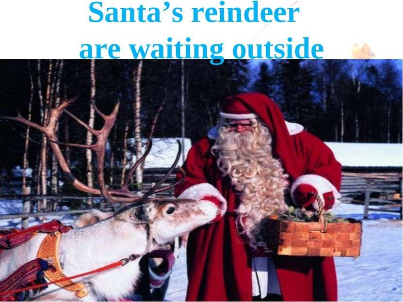 Santa's reindeer are waiting outside