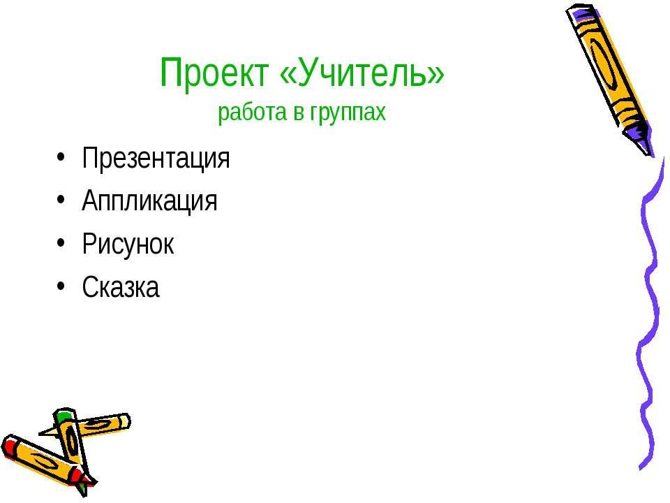 Проект «Учитель» работа в группах Презентация Аппликация Рисунок Сказка