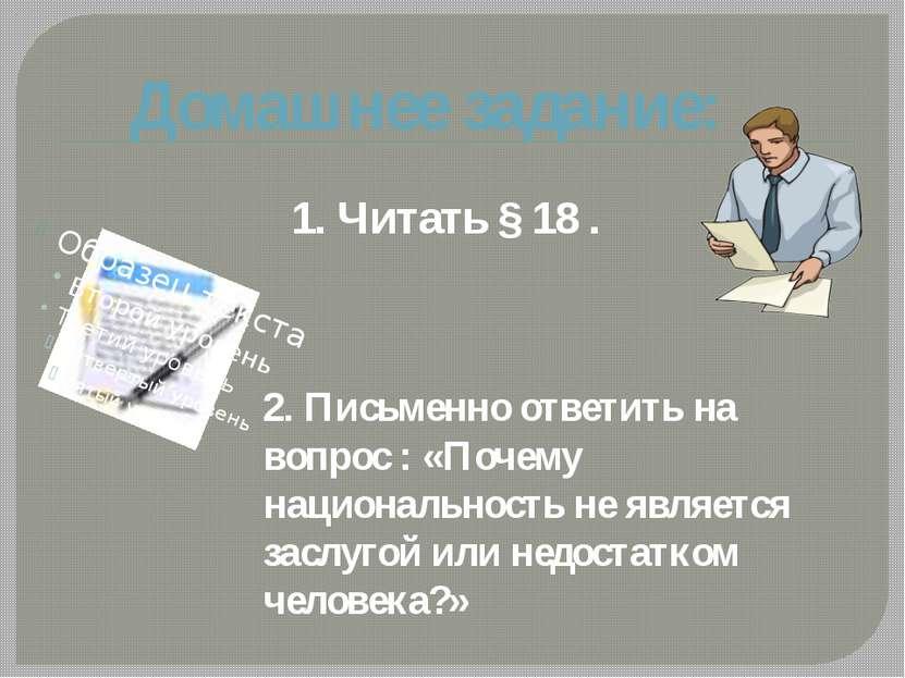 Домашнее задание: 1. Читать § 18 . 2. Письменно ответить на вопрос : «Почему ...
