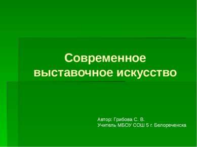 Современное выставочное искусство Автор: Грибова С. В. Учитель МБОУ СОШ 5 г. ...