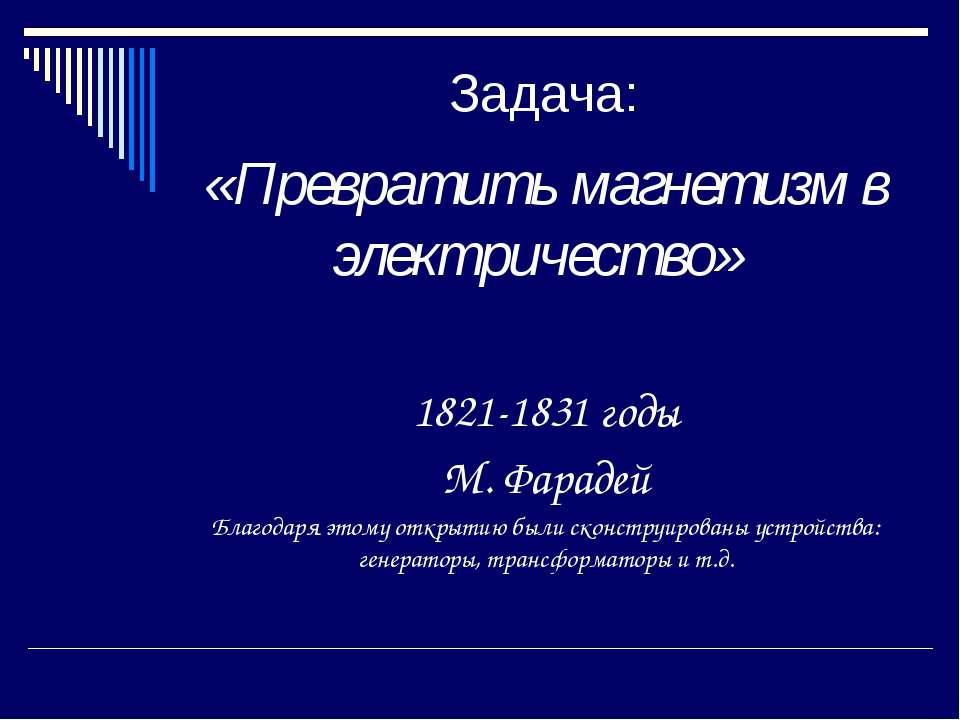 Задача: «Превратить магнетизм в электричество» 1821-1831 годы М. Фарадей Благ...