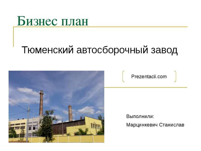 Бизнес план Тюменский автосборочный завод Выполнили: Марцинкевич Станислав Pr...