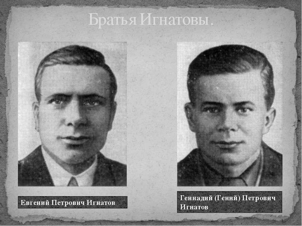 Братья Игнатовы. Евгений Петрович Игнатов Геннадий (Гений) Петрович Игнатов