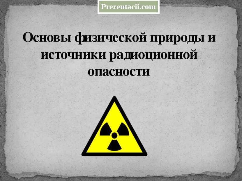 Основы физической природы и источники радиоционной опасности Prezentacii.com