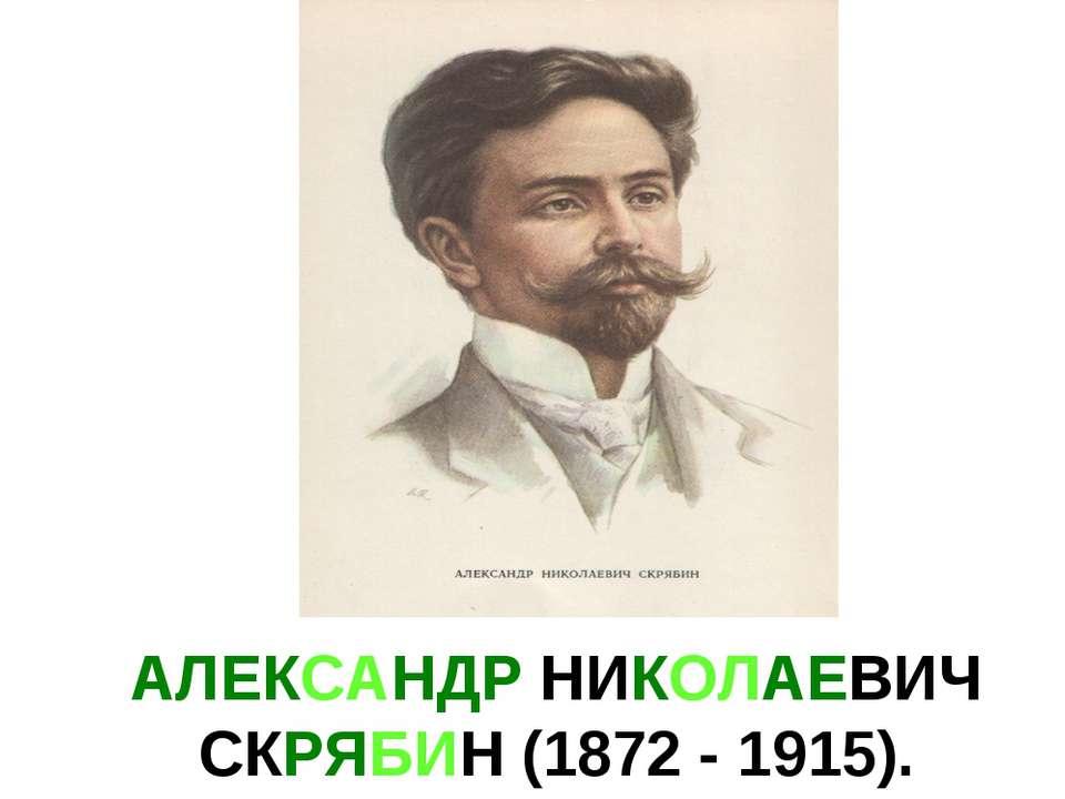 АЛЕКСАНДР НИКОЛАЕВИЧ СКРЯБИН (1872 - 1915).