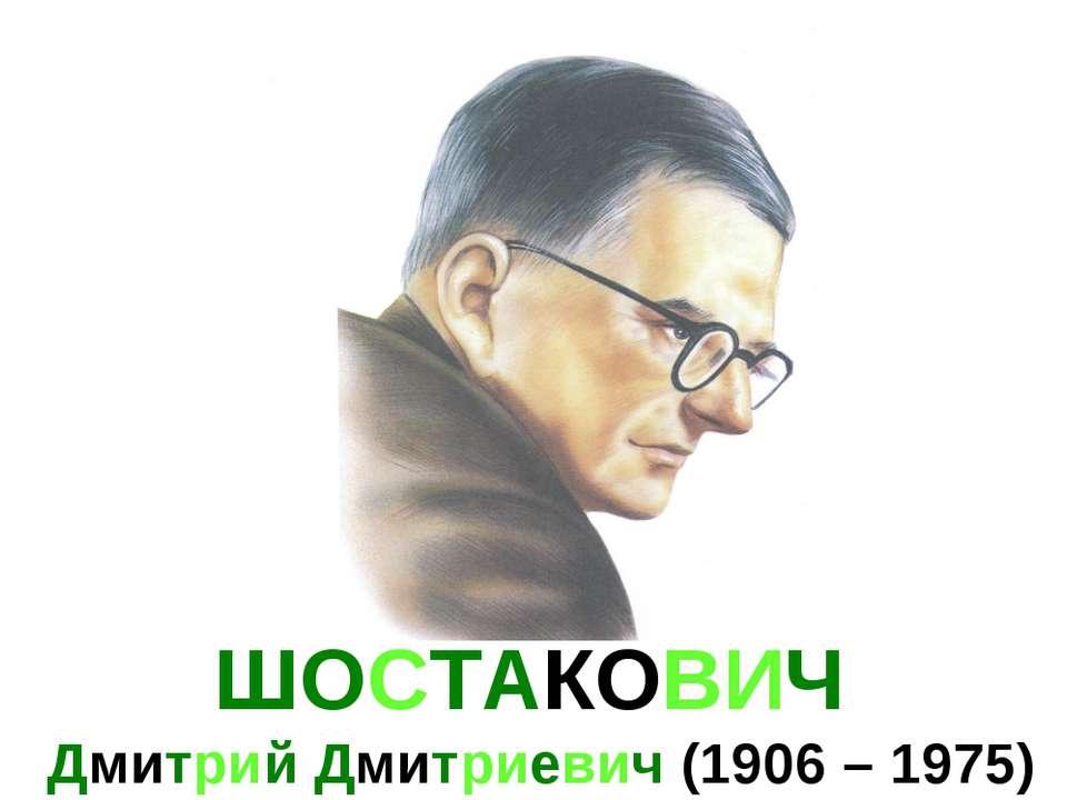 ШОСТАКОВИЧ Дмитрий Дмитриевич (1906 – 1975)