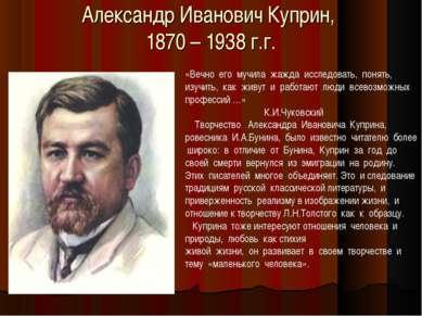 Александр Иванович Куприн, 1870 – 1938 г.г. «Вечно его мучила жажда исследова...
