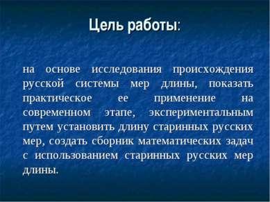 Цель работы: на основе исследования происхождения русской системы мер длины, ...