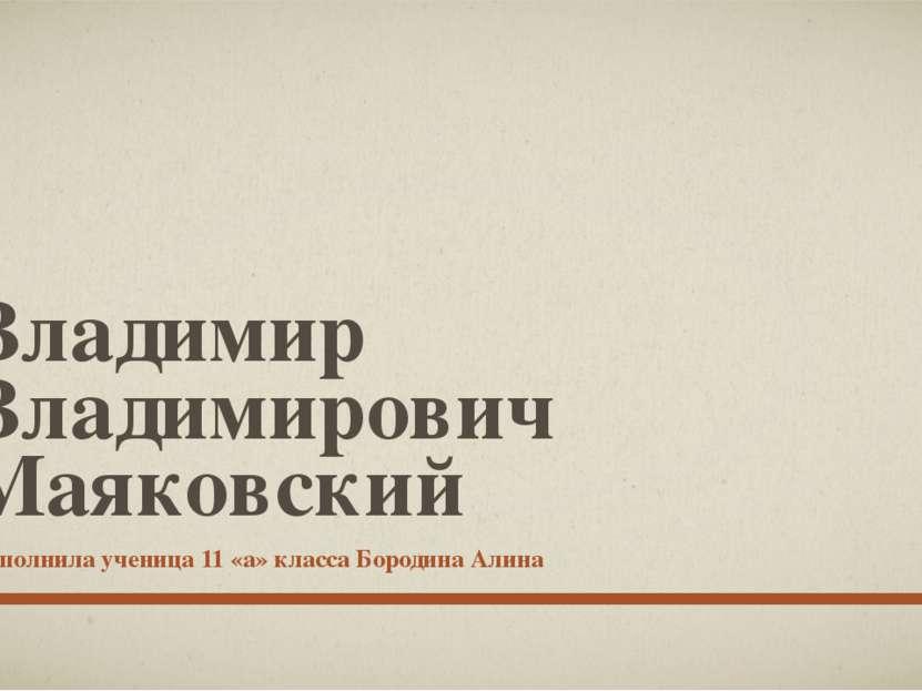 Владимир Владимирович Маяковский Выполнила ученица 11 «а» класса Бородина Алина