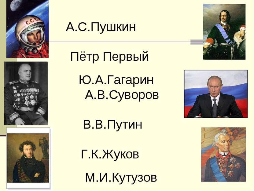 А.С.Пушкин Пётр Первый Ю.А.Гагарин А.В.Суворов В.В.Путин Г.К.Жуков М.И.Кутузов
