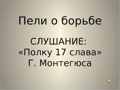 Пели о борьбе СЛУШАНИЕ: «Полку 17 слава» Г. Монтегюса