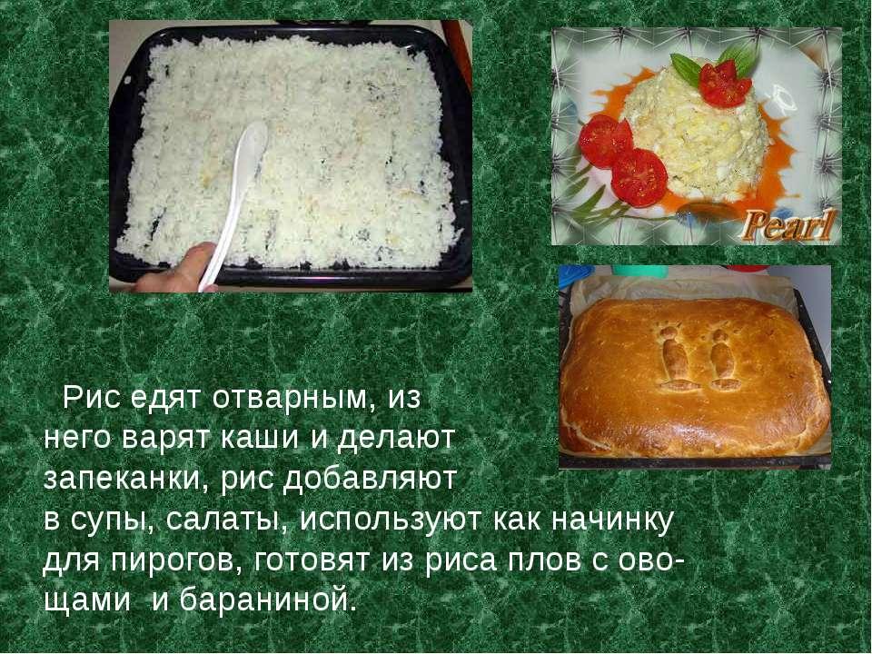 Рис едят отварным, из него варят каши и делают запеканки, рис добавляют в суп...