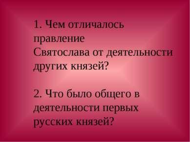 1. Чем отличалось правление Святослава от деятельности других князей? 2. Что ...