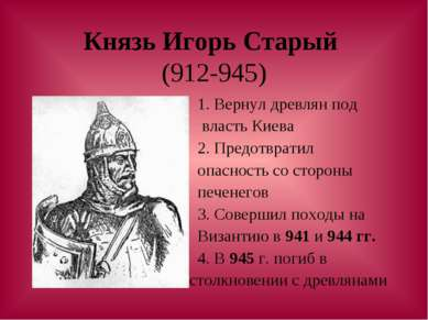 Князь Игорь Старый (912-945) 1. Вернул древлян под власть Киева 2. Предотврат...