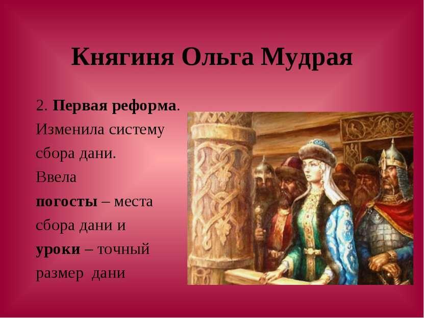 Княгиня Ольга Мудрая 2. Первая реформа. Изменила систему сбора дани. Ввела по...