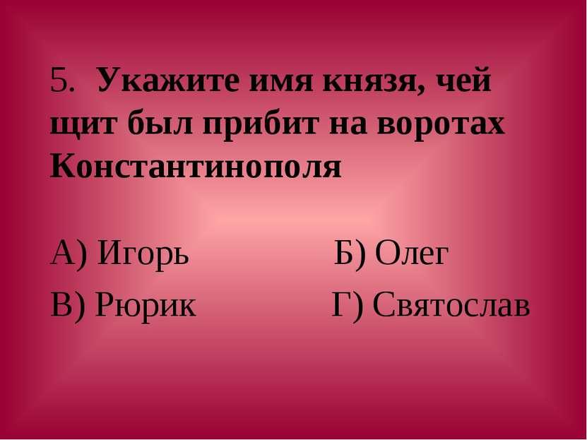 5. Укажите имя князя, чей щит был прибит на воротах Константинополя А) Игорь ...