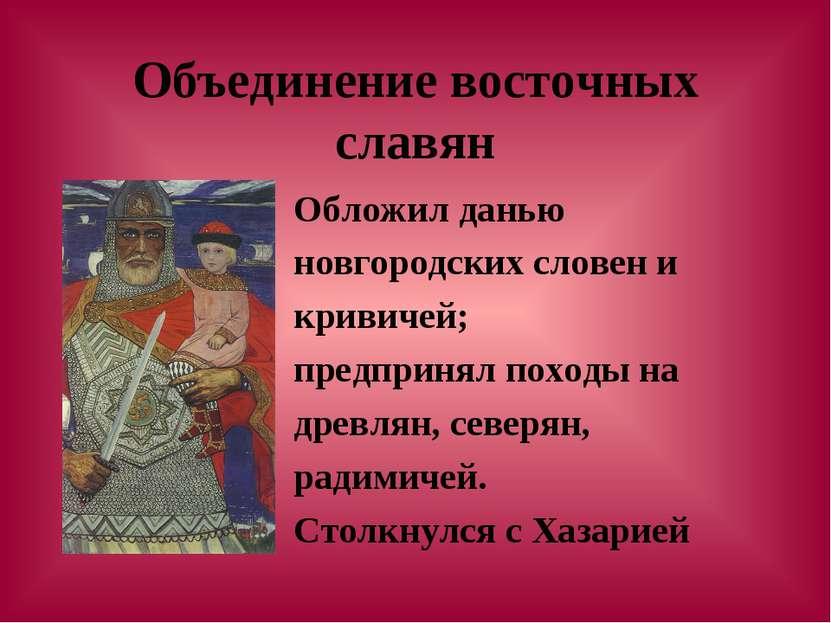 Объединение восточных славян Обложил данью новгородских словен и кривичей; пр...
